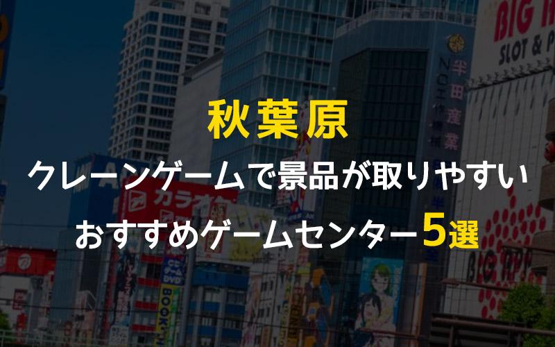 【秋葉原】クレーンゲームが取りやすいゲームセンターおすすめ5選!その他全店舗掲載!