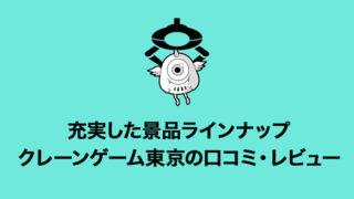 【景品が魅力】クレーンゲーム東京(トーキョー)のレビュー・口コミ・評価・評判について!初回インストールボーナスや配送システムなど詳しく解説!【オンラインクレーンゲーム】